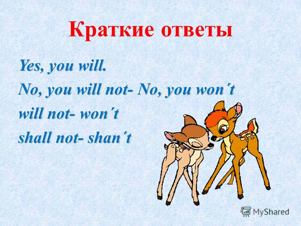 Краткие ответы Yes, you will. No, you will not- No, you won´t will not- won´t shall not- shan´t