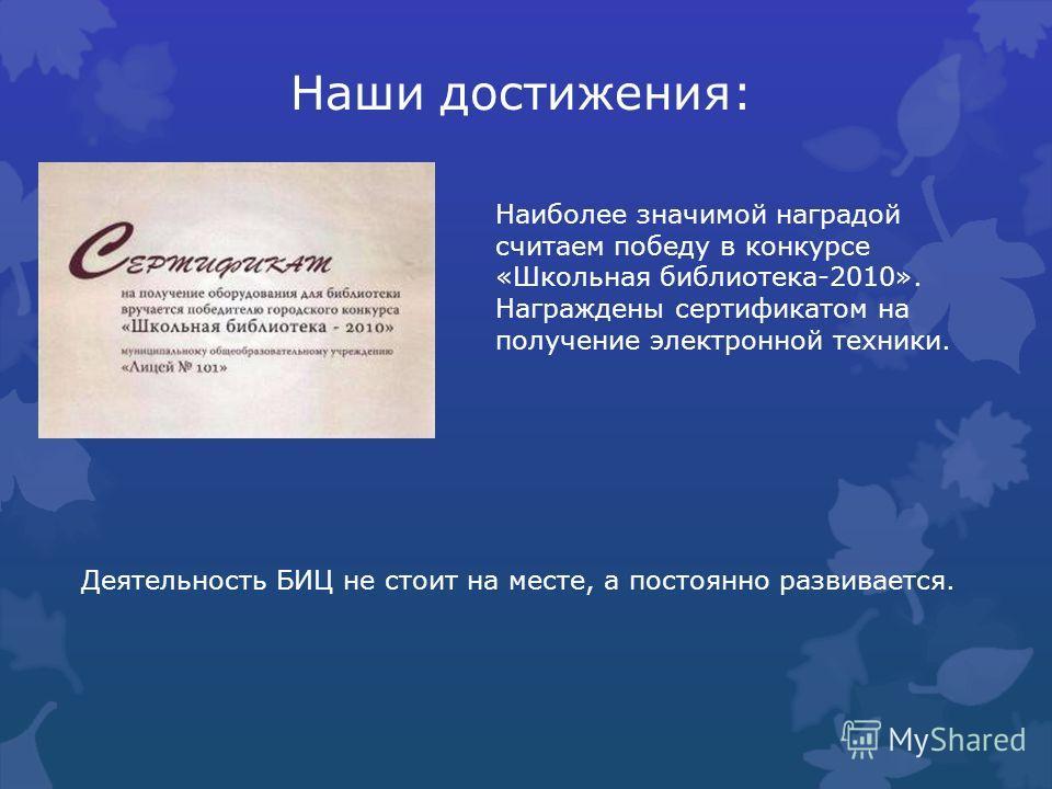 Наши достижения: Наиболее значимой наградой считаем победу в конкурсе «Школьная библиотека-2010». Награждены сертификатом на получение электронной техники. Деятельность БИЦ не стоит на месте, а постоянно развивается.