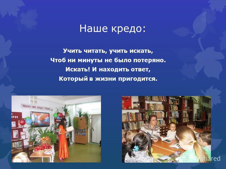 Наше кредо: Учить читать, учить искать, Чтоб ни минуты не было потеряно. Искать! И находить ответ, Который в жизни пригодится.