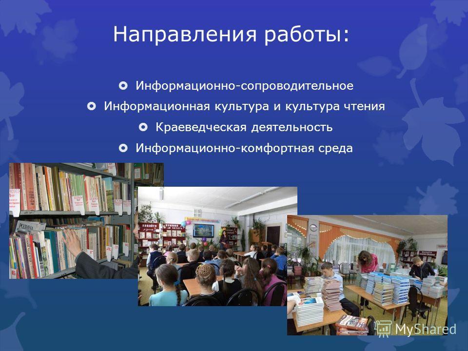 Направления работы: Информационно-сопроводительное Информационная культура и культура чтения Краеведческая деятельность Информационно-комфортная среда