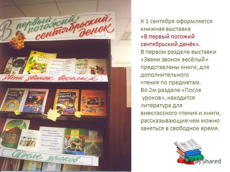 К 1 сентября оформляется книжная выставка «В первый погожий сентябрьский денёк». В первом разделе выставки «Звени звонок весёлый» представлены книги, для дополнительного чтения по предметам. Во 2м разделе «После уроков», находится литература для внек