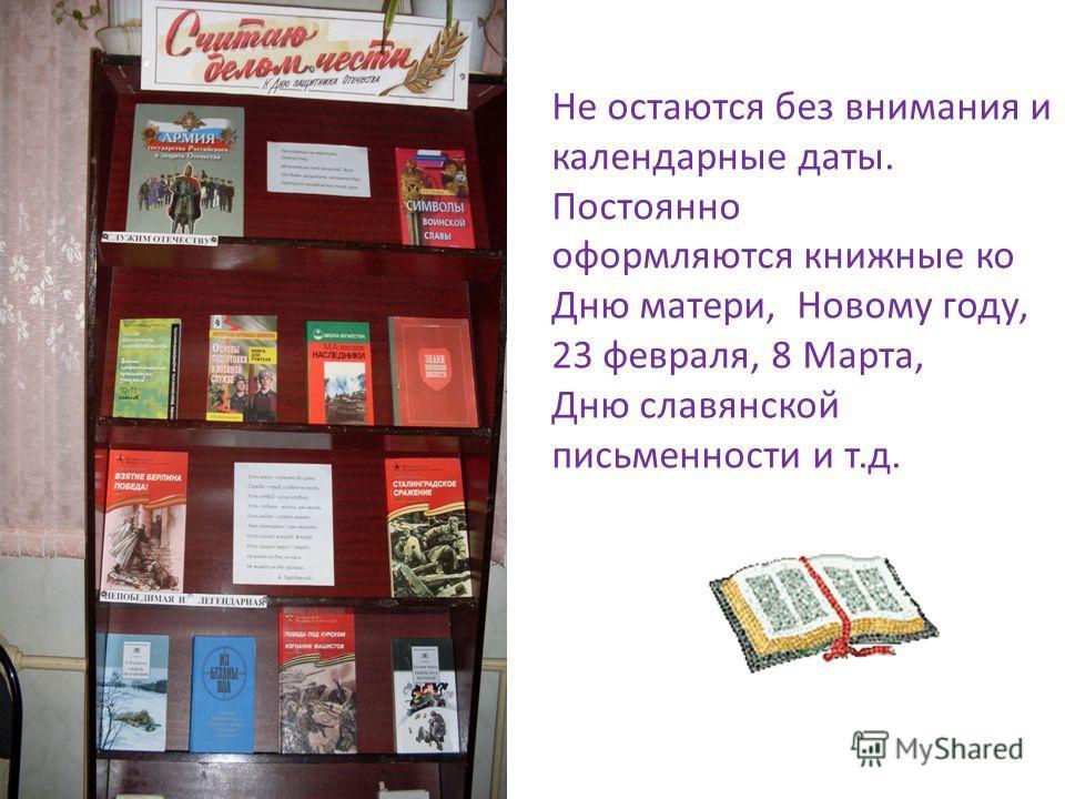 Не остаются без внимания и календарные даты. Постоянно оформляются книжные ко Дню матери, Новому году, 23 февраля, 8 Марта, Дню славянской письменности и т.д.