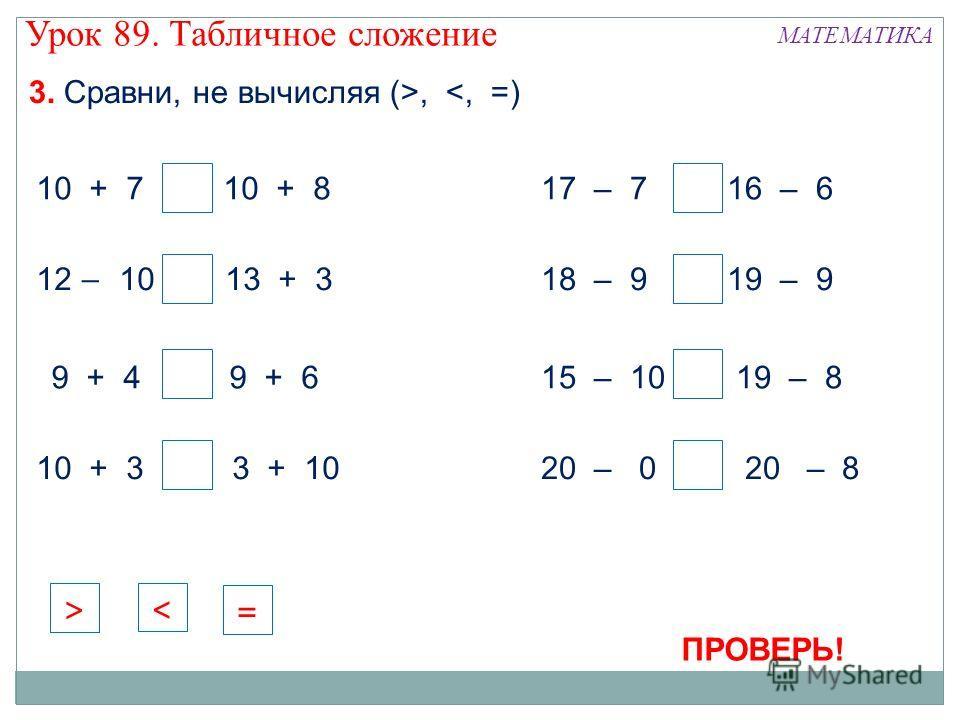 3. Сравни, не вычисляя (>,  ПРОВЕРЬ! = < > Урок 89. Табличное сложение МАТЕМАТИКА