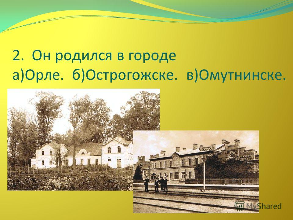 2. Он родился в городе а)Орле. б)Острогожске. в)Омутнинске.