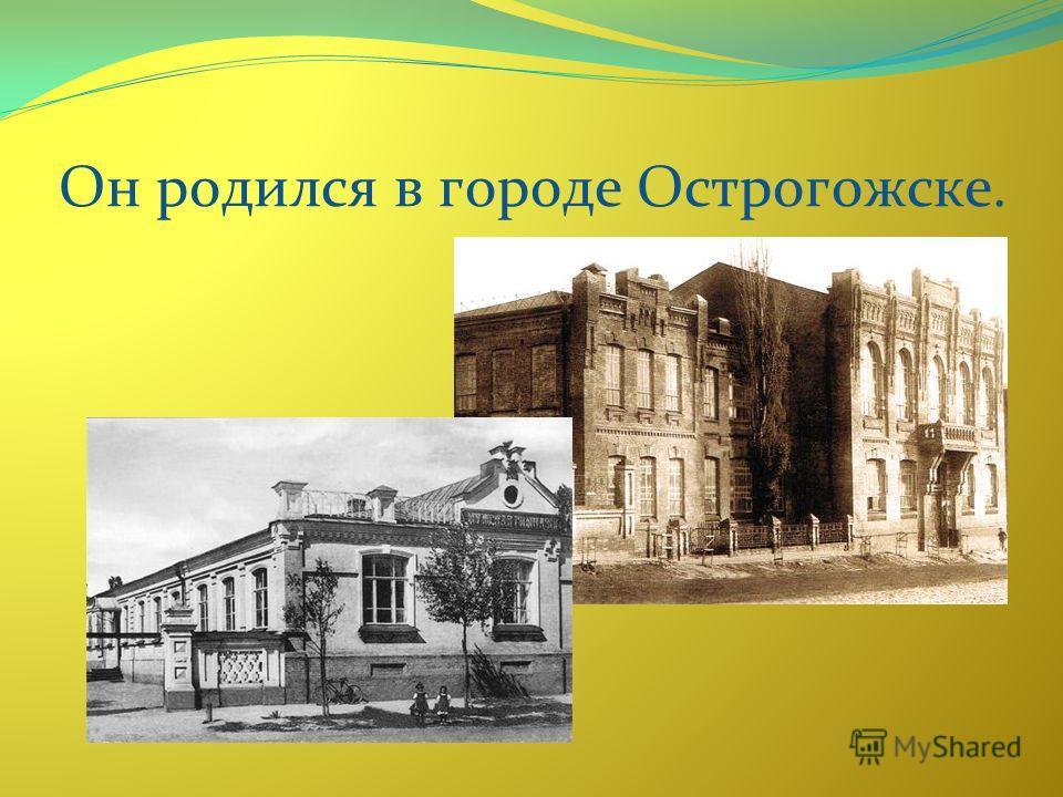 Он родился в городе Острогожске.