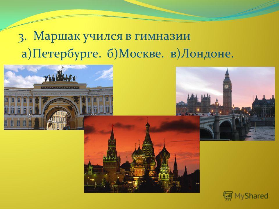 3. Маршак учился в гимназии а)Петербурге. б)Москве. в)Лондоне.