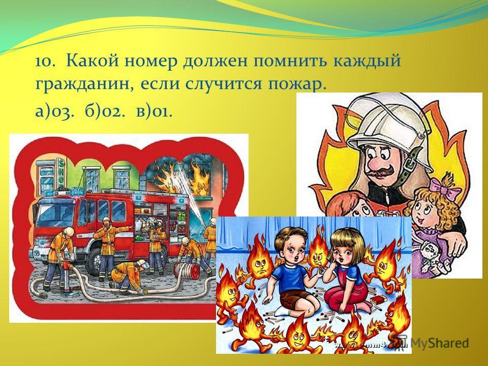 10. Какой номер должен помнить каждый гражданин, если случится пожар. а)03. б)02. в)01.