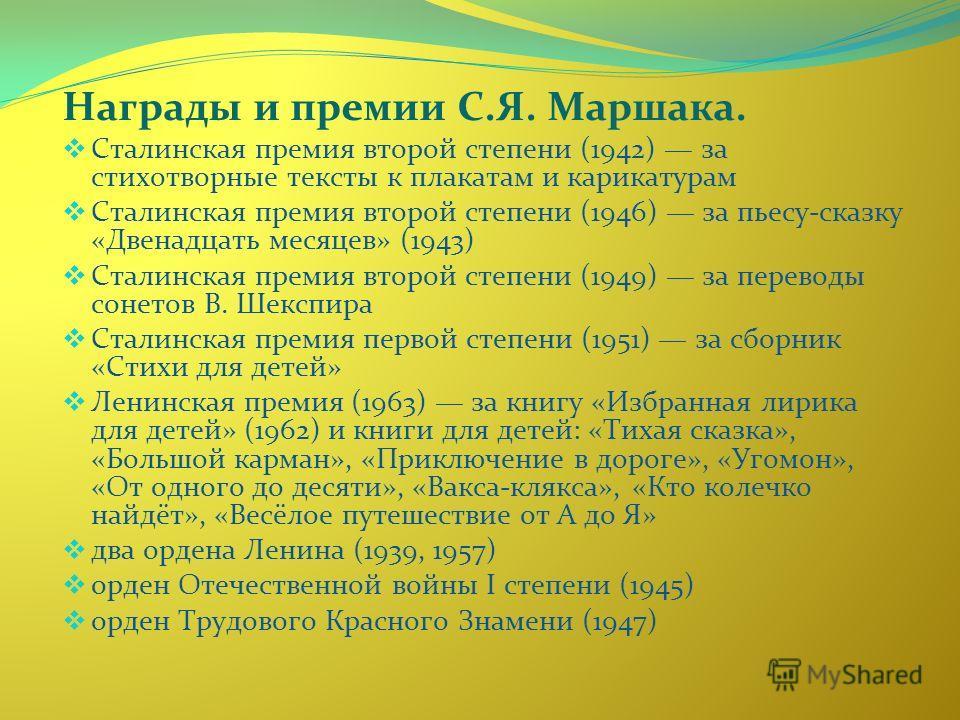 Награды и премии С.Я. Маршака. Сталинская премия второй степени (1942) за стихотворные тексты к плакатам и карикатурам Сталинская премия второй степени (1946) за пьесу-сказку «Двенадцать месяцев» (1943) Сталинская премия второй степени (1949) за пере