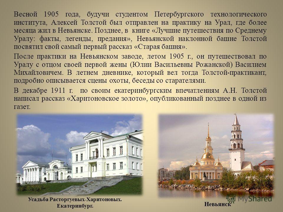 Весной 1905 года, будучи студентом Петербургского технологического института, Алексей Толстой был отправлен на практику на Урал, где более месяца жил в Невьянске. Позднее, в книге «Лучшие путешествия по Среднему Уралу: факты, легенды, предания», Невь
