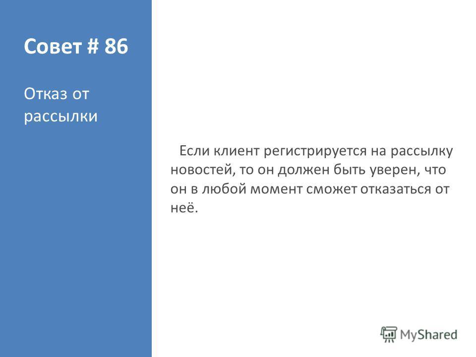 Совет # 86 Отказ от рассылки Если клиент регистрируется на рассылку новостей, то он должен быть уверен, что он в любой момент сможет отказаться от неё.