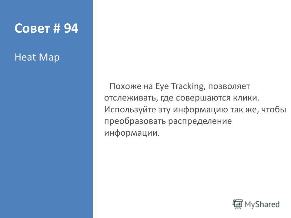 Совет # 94 Heat Map Похоже на Eye Tracking, позволяет отслеживать, где совершаются клики. Используйте эту информацию так же, чтобы преобразовать распределение информации.