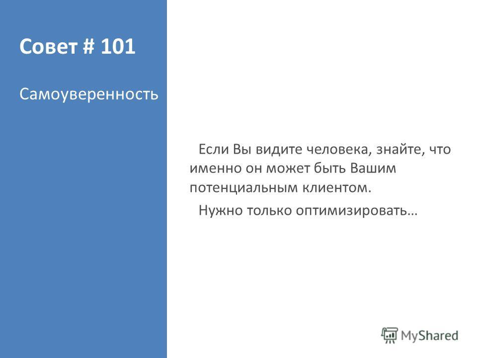 Совет # 101 Самоуверенность Если Вы видите человека, знайте, что именно он может быть Вашим потенциальным клиентом. Нужно только оптимизировать…