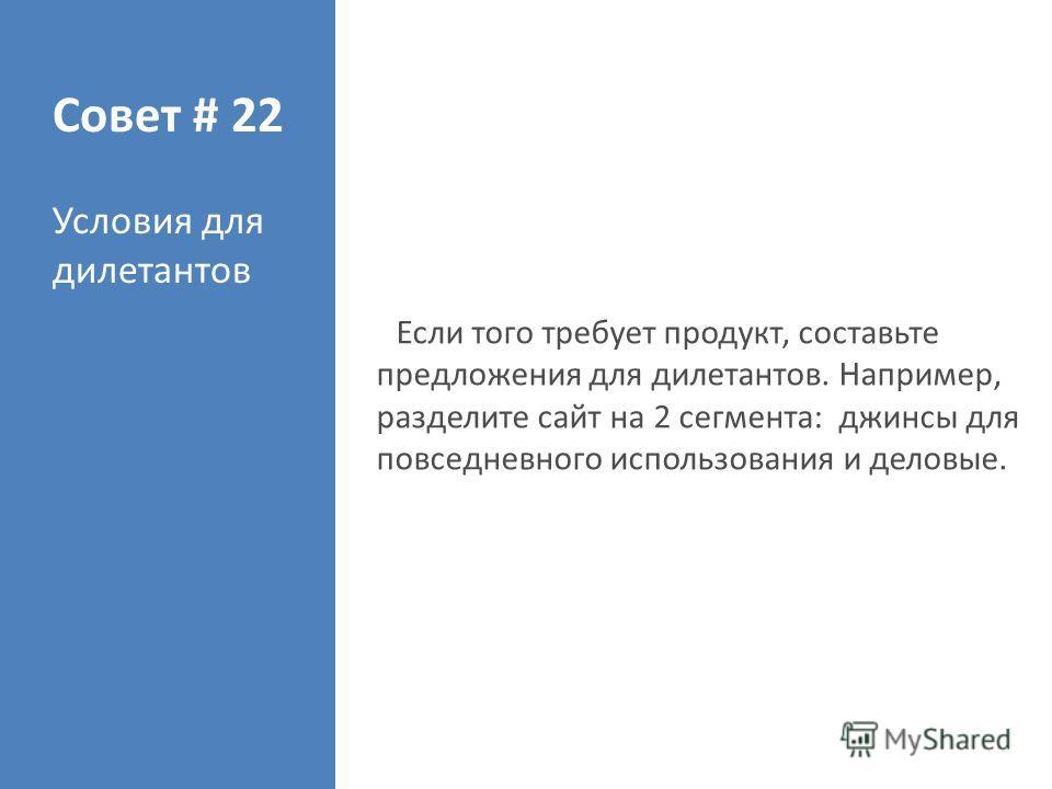 Совет # 22 Условия для дилетантов Если того требует продукт, составьте предложения для дилетантов. Например, разделите сайт на 2 сегмента: джинсы для повседневного использования и деловые.
