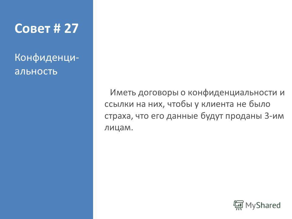 Совет # 27 Конфиденци- альность Иметь договоры о конфиденциальности и ссылки на них, чтобы у клиента не было страха, что его данные будут проданы 3-им лицам.