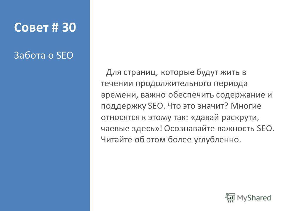 Совет # 30 Забота о SEO Для страниц, которые будут жить в течении продолжительного периода времени, важно обеспечить содержание и поддержку SEO. Что это значит? Многие относятся к этому так: «давай раскрути, чаевые здесь»! Осознавайте важность SEO. Ч