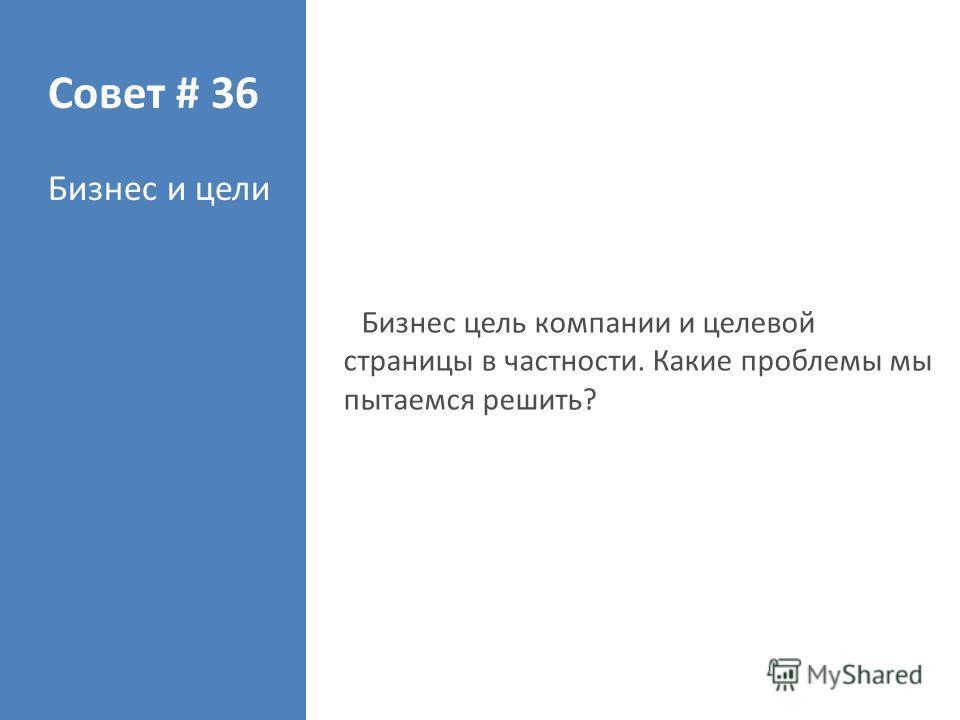 Совет # 36 Бизнес и цели Бизнес цель компании и целевой страницы в частности. Какие проблемы мы пытаемся решить?