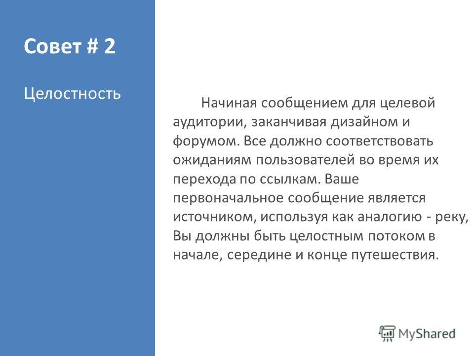 Совет # 2 Целостность Начиная сообщением для целевой аудитории, заканчивая дизайном и форумом. Все должно соответствовать ожиданиям пользователей во время их перехода по ссылкам. Ваше первоначальное сообщение является источником, используя как аналог