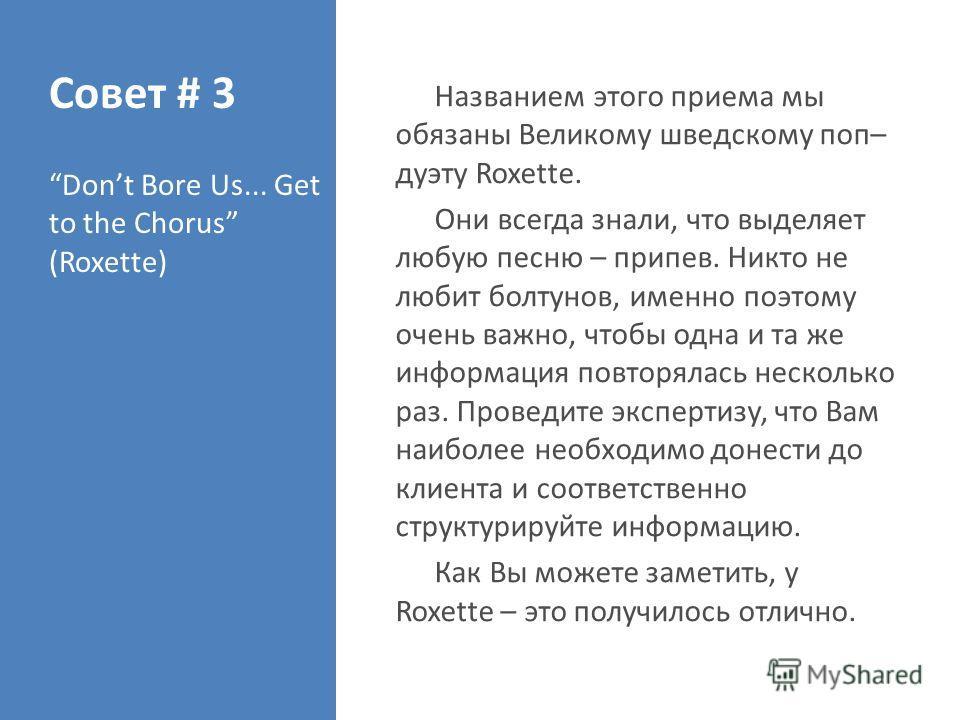 Совет # 3 Don't Bore Us... Get to the Chorus (Roxette) Названием этого приема мы обязаны Великому шведскому поп– дуэту Roxette. Они всегда знали, что выделяет любую песню – припев. Никто не любит болтунов, именно поэтому очень важно, чтобы одна и та