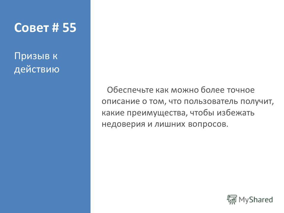 Совет # 55 Призыв к действию Обеспечьте как можно более точное описание о том, что пользователь получит, какие преимущества, чтобы избежать недоверия и лишних вопросов.