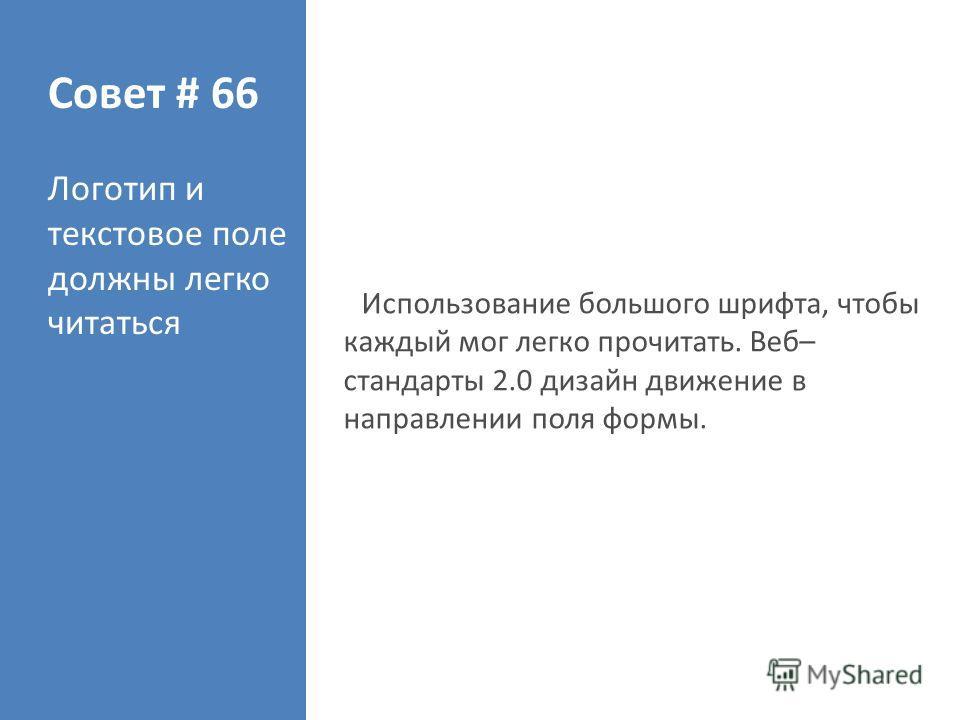 Совет # 66 Логотип и текстовое поле должны легко читаться Использование большого шрифта, чтобы каждый мог легко прочитать. Веб– стандарты 2.0 дизайн движение в направлении поля формы.