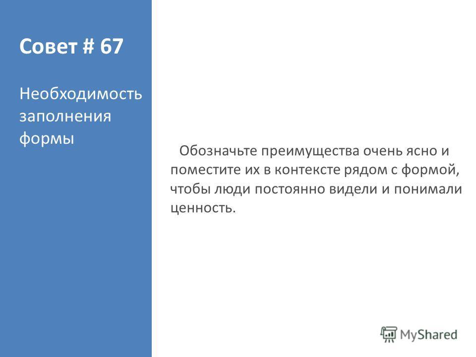 Совет # 67 Необходимость заполнения формы Обозначьте преимущества очень ясно и поместите их в контексте рядом с формой, чтобы люди постоянно видели и понимали ценность.