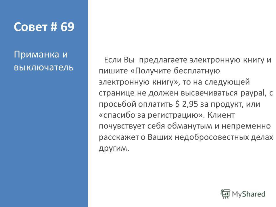 Совет # 69 Приманка и выключатель Если Вы предлагаете электронную книгу и пишите «Получите бесплатную электронную книгу», то на следующей странице не должен высвечиваться paypal, с просьбой оплатить $ 2,95 за продукт, или «спасибо за регистрацию». Кл