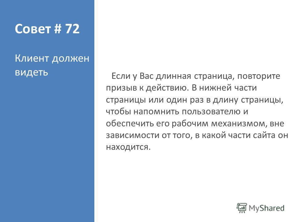 Совет # 72 Клиент должен видеть Если у Вас длинная страница, повторите призыв к действию. В нижней части страницы или один раз в длину страницы, чтобы напомнить пользователю и обеспечить его рабочим механизмом, вне зависимости от того, в какой части