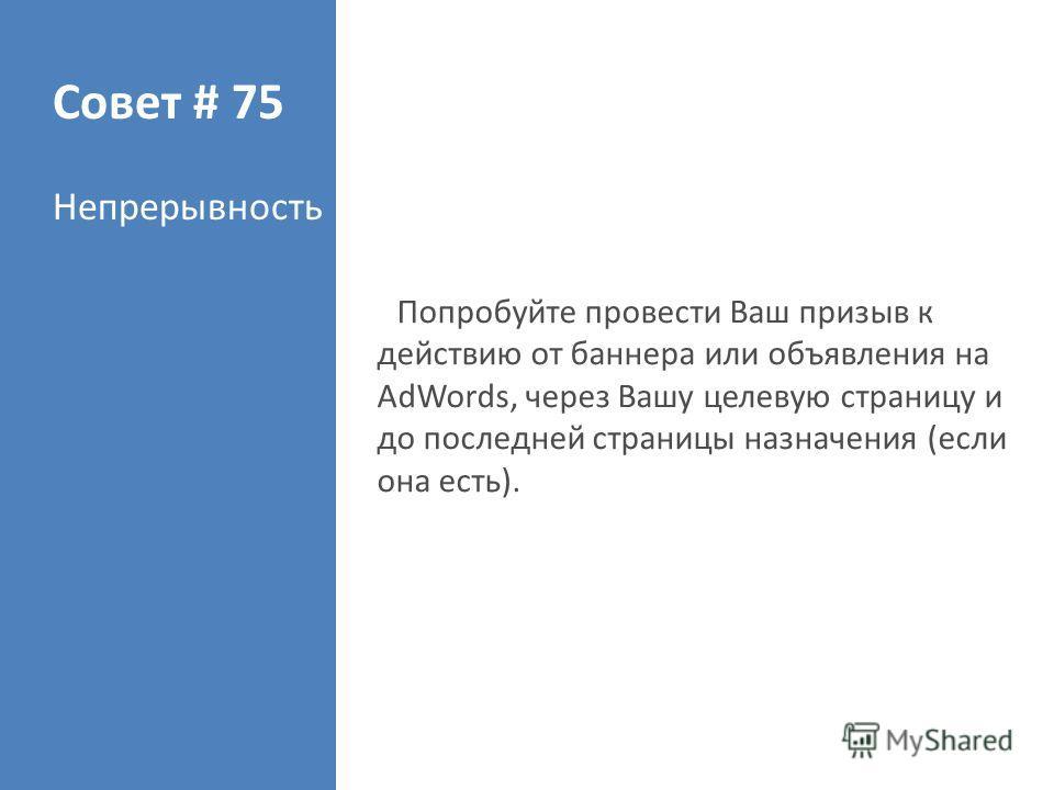 Совет # 75 Непрерывность Попробуйте провести Ваш призыв к действию от баннера или объявления на AdWords, через Вашу целевую страницу и до последней страницы назначения (если она есть).