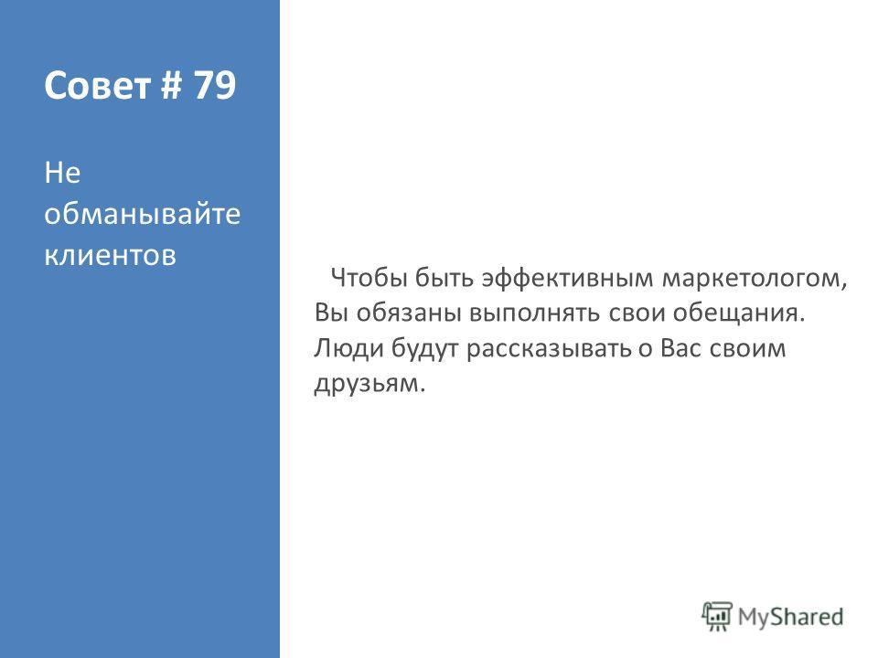 Совет # 79 Не обманывайте клиентов Чтобы быть эффективным маркетологом, Вы обязаны выполнять свои обещания. Люди будут рассказывать о Вас своим друзьям.