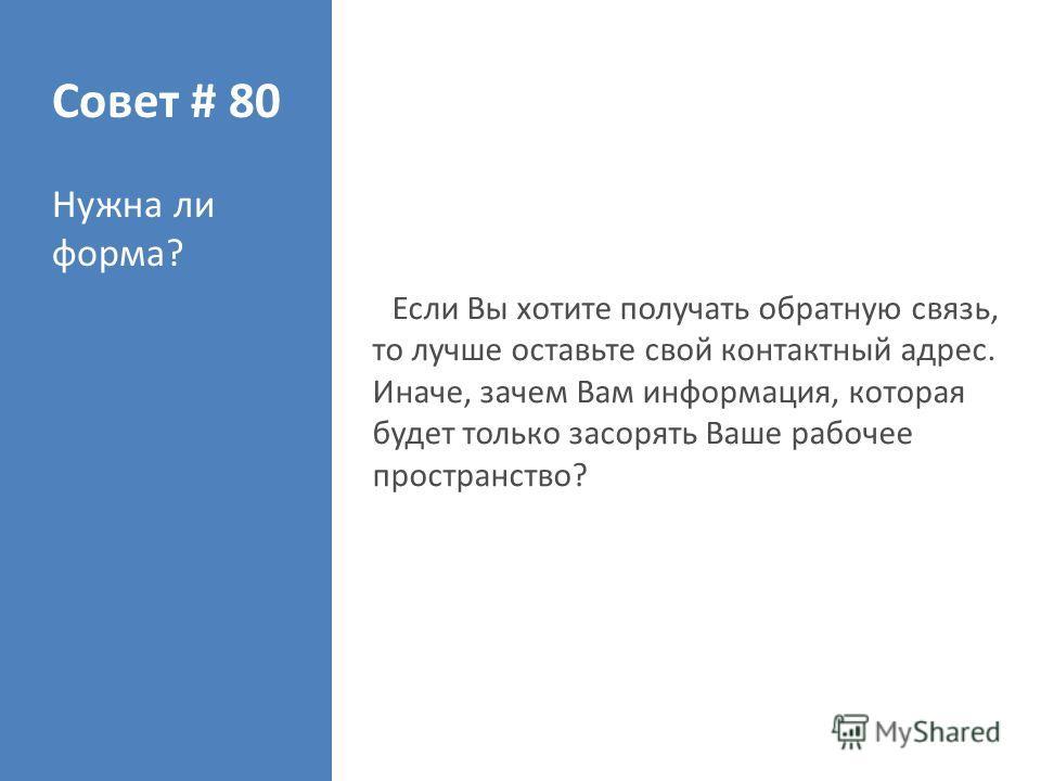 Совет # 80 Нужна ли форма? Если Вы хотите получать обратную связь, то лучше оставьте свой контактный адрес. Иначе, зачем Вам информация, которая будет только засорять Ваше рабочее пространство?