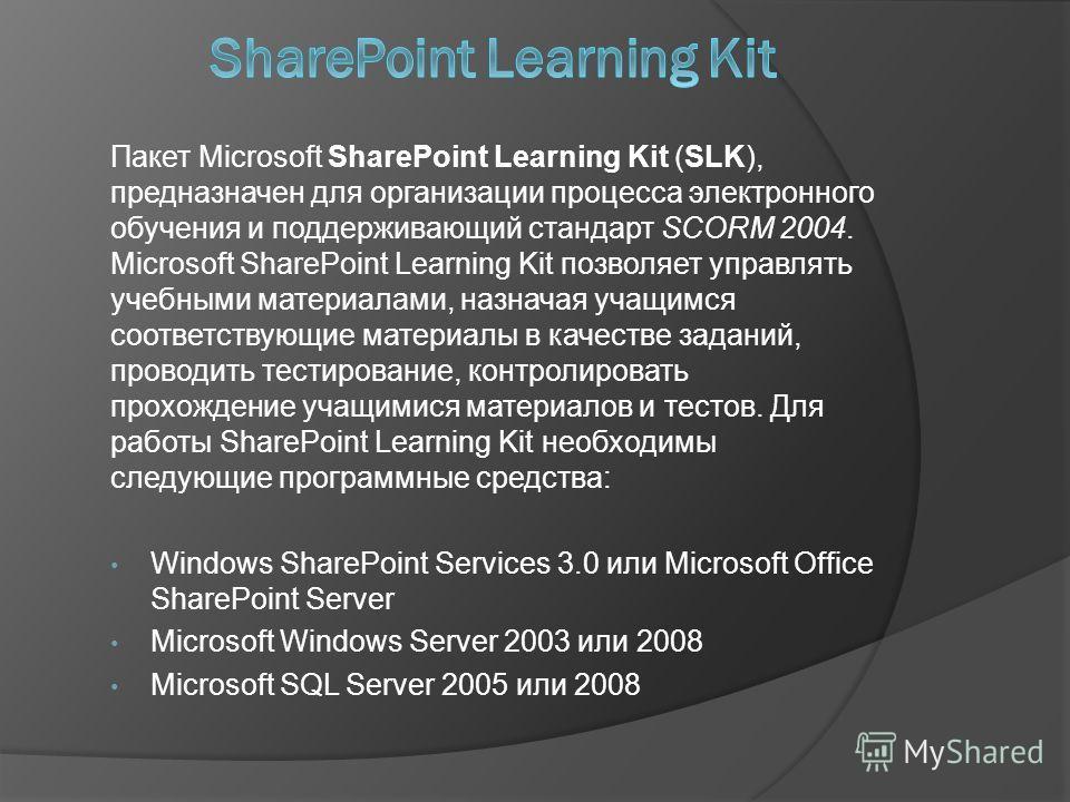 Пакет Microsoft SharePoint Learning Kit (SLK), предназначен для организации процесса электронного обучения и поддерживающий стандарт SCORM 2004. Microsoft SharePoint Learning Kit позволяет управлять учебными материалами, назначая учащимся соответству