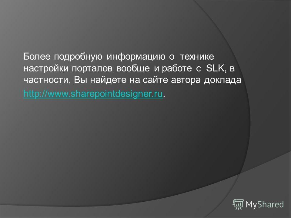 Более подробную информацию о технике настройки порталов вообще и работе с SLK, в частности, Вы найдете на сайте автора доклада http://www.sharepointdesigner.ruhttp://www.sharepointdesigner.ru.