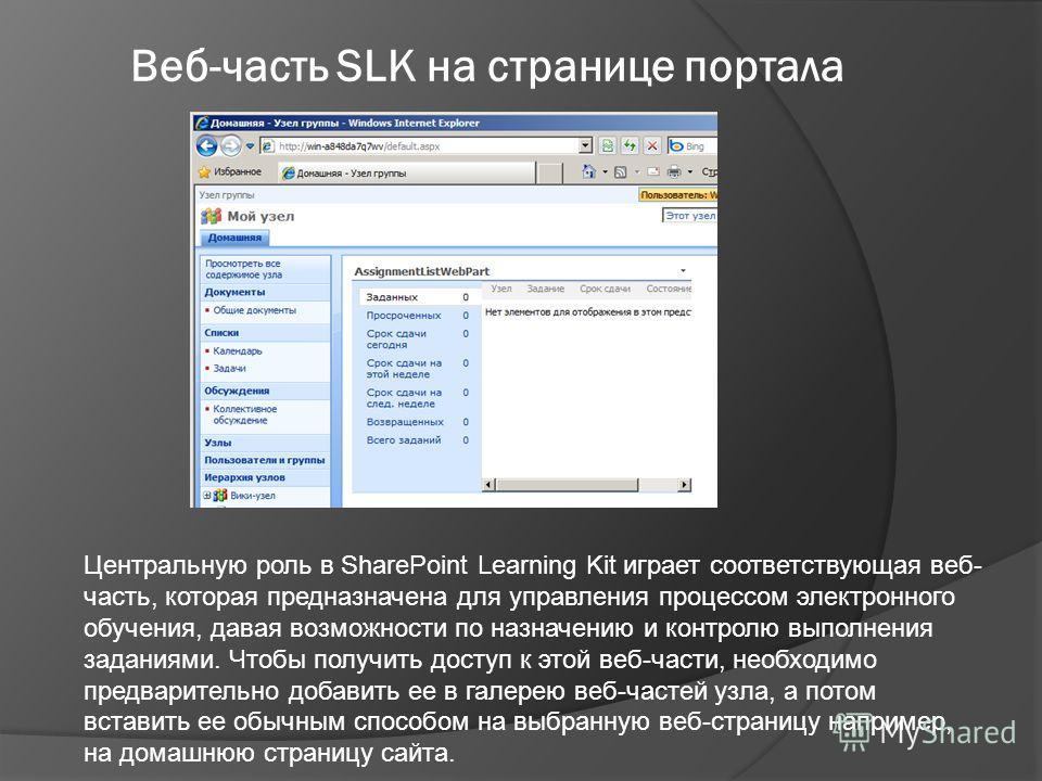 Центральную роль в SharePoint Learning Kit играет соответствующая веб- часть, которая предназначена для управления процессом электронного обучения, давая возможности по назначению и контролю выполнения заданиями. Чтобы получить доступ к этой веб-част