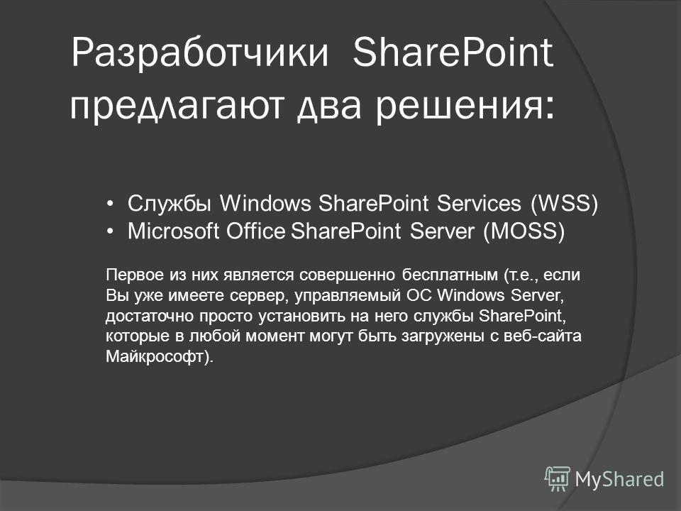 Службы Windows SharePoint Services (WSS) Microsoft Office SharePoint Server (MOSS) Первое из них является совершенно бесплатным (т.е., если Вы уже имеете сервер, управляемый ОС Windows Server, достаточно просто установить на него службы SharePoint, к