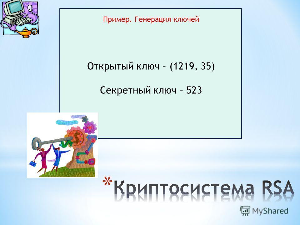 Пример. Генерация ключей Открытый ключ – (1219, 35) Секретный ключ – 523