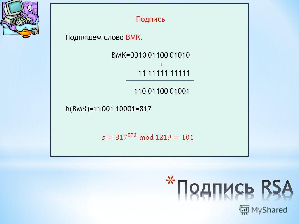 Подпись Подпишем слово ВМК. ВМК=0010 01100 01010 + 11 11111 11111 110 01100 01001 h(ВМК)=11001 10001=817