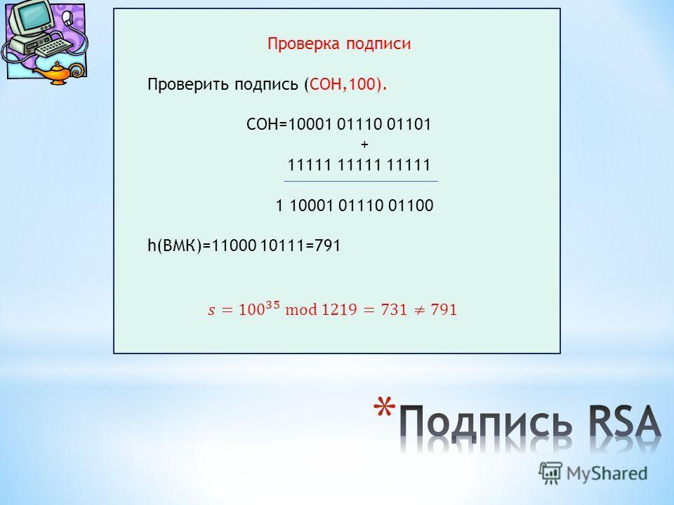 Проверка подписи Проверить подпись (СОН,100). СОН=10001 01110 01101 + 11111 11111 11111 1 10001 01110 01100 h(ВМК)=11000 10111=791