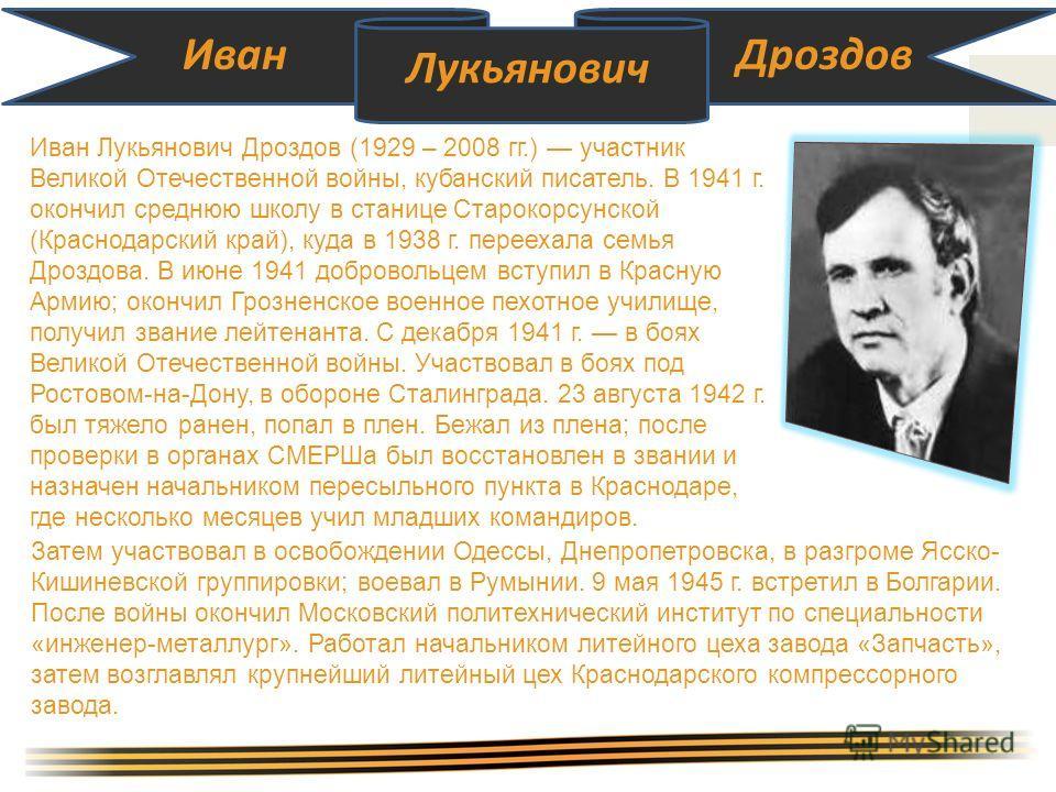 Иван Лукьянович Дроздов Иван Лукьянович Дроздов (1929 – 2008 гг.) участник Великой Отечественной войны, кубанский писатель. В 1941 г. окончил среднюю школу в станице Старокорсунской (Краснодарский край), куда в 1938 г. переехала семья Дроздова. В июн