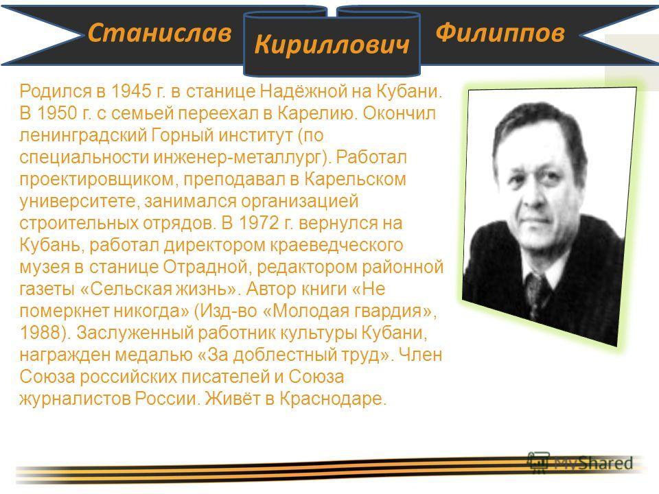 Станислав Кириллович Филиппов Родился в 1945 г. в станице Надёжной на Кубани. В 1950 г. с семьей переехал в Карелию. Окончил ленинградский Горный институт (по специальности инженер-металлург). Работал проектировщиком, преподавал в Карельском универси