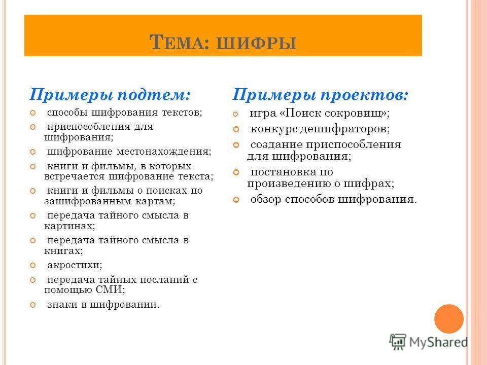 Т ЕМА : ШИФРЫ Примеры подтем: способы шифрования текстов; приспособления для шифрования; шифрование местонахождения; книги и фильмы, в которых встречается шифрование текста; книги и фильмы о поисках по зашифрованным картам; передача тайного смысла в