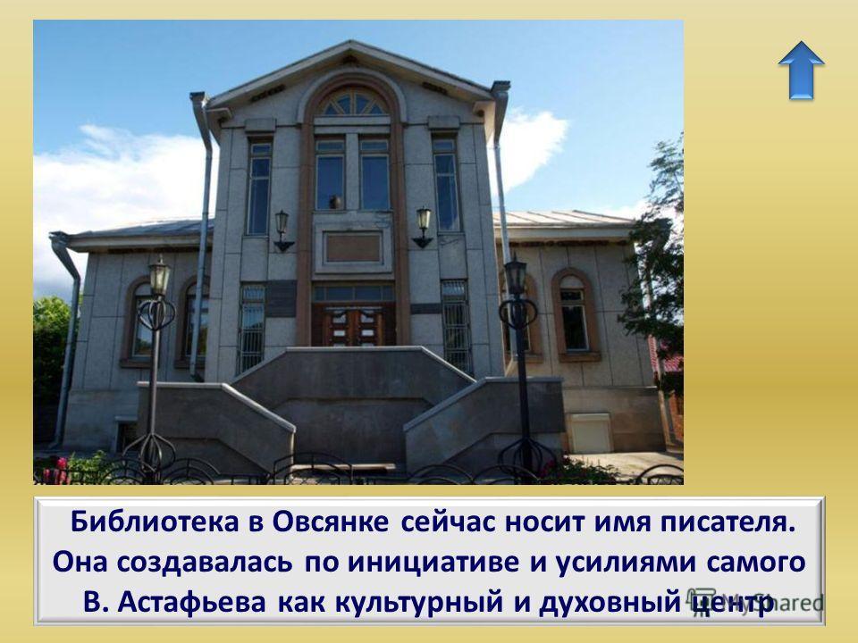 Библиотека в Овсянке сейчас носит имя писателя. Она создавалась по инициативе и усилиями самого В. Астафьева как культурный и духовный центр