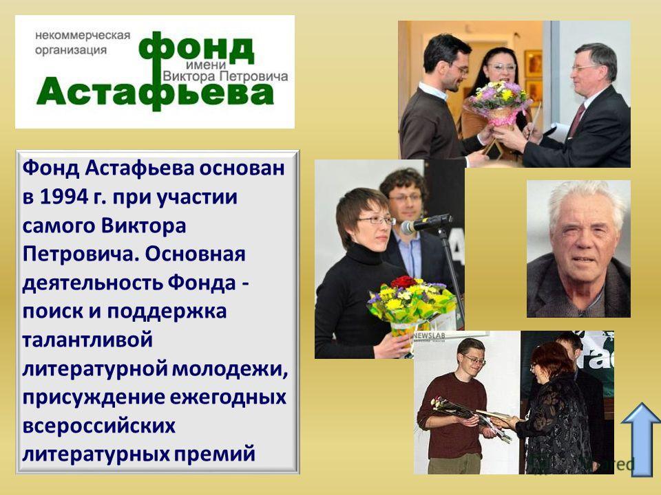 Фонд Астафьева основан в 1994 г. при участии самого Виктора Петровича. Основная деятельность Фонда - поиск и поддержка талантливой литературной молодежи, присуждение ежегодных всероссийских литературных премий Храм во имя Святителя Иннокентия Иркутск