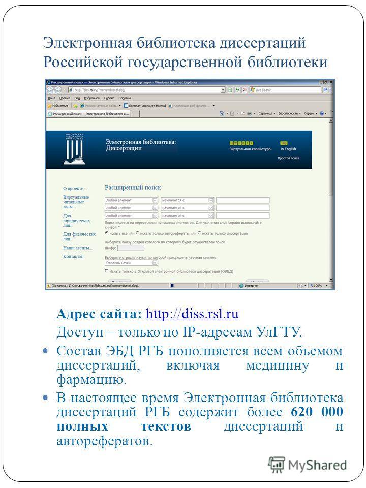 Электронная библиотека диссертаций Российской государственной библиотеки Адрес сайта: http://diss.rsl.ruhttp://diss.rsl.ru Доступ – только по IP-адресам УлГТУ. Состав ЭБД РГБ пополняется всем объемом диссертаций, включая медицину и фармацию. В настоя