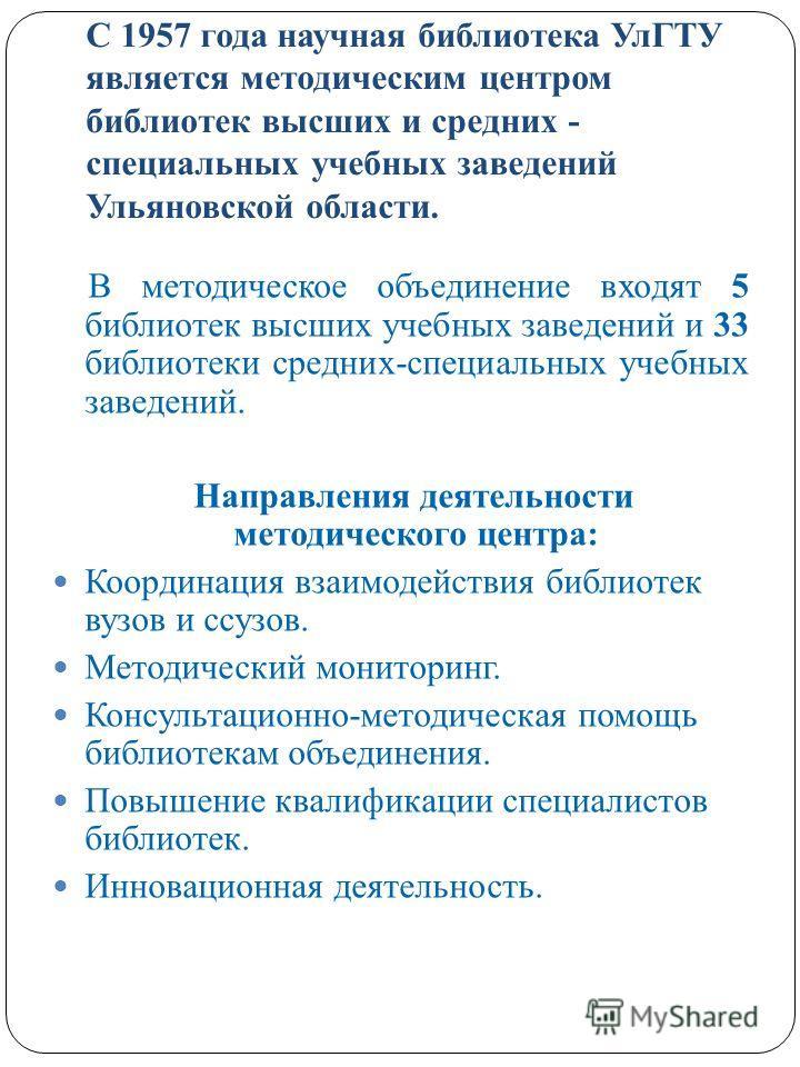 С 1957 года научная библиотека УлГТУ является методическим центром библиотек высших и средних - специальных учебных заведений Ульяновской области. В методическое объединение входят 5 библиотек высших учебных заведений и 33 библиотеки средних-специаль