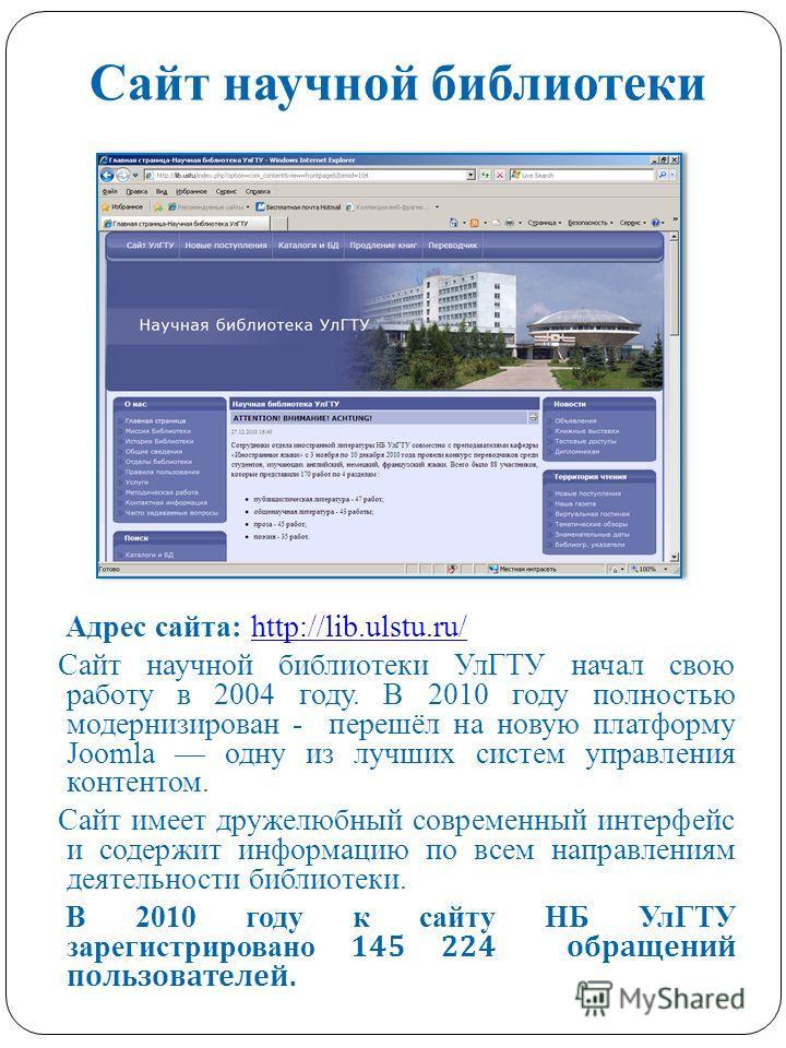 Сайт научной библиотеки Адрес сайта: http://lib.ulstu.ru/http://lib.ulstu.ru/ Сайт научной библиотеки УлГТУ начал свою работу в 2004 году. В 2010 году полностью модернизирован - перешёл на новую платформу Joomla одну из лучших систем управления конте