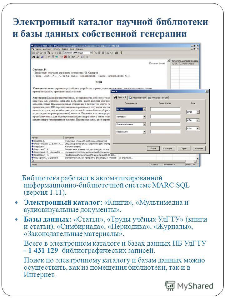 Электронный каталог научной библиотеки и базы данных собственной генерации Библиотека работает в автоматизированной информационно-библиотечной системе MARC SQL (версия 1.11). Электронный каталог: «Книги», «Мультимедиа и аудиовизуальные документы». Ба