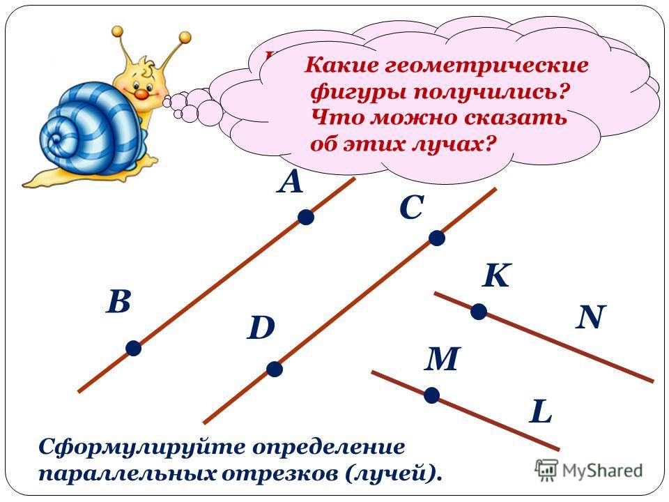 Начертите две пары параллельных прямых. А В С D На одной паре прямых отметьте по две точки. Назовите получивш иеся отрезки. Что можно сказать об этих отрезках? На второй паре параллельных прямых отметьте по одной точке. K M L N Какие геометрические ф