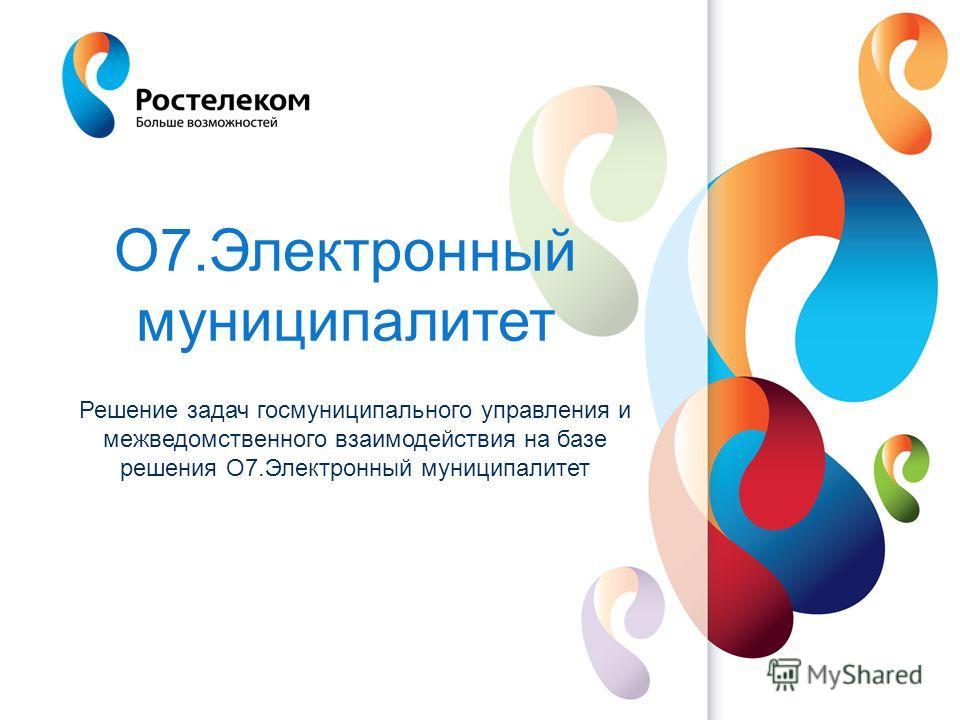 www.rt.ru Решение задач госмуниципального управления и межведомственного взаимодействия на базе решения О7.Электронный муниципалитет