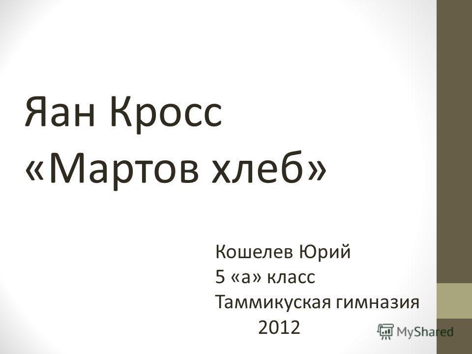 Кошелев Юрий 5 «а» класс Таммикуская гимназия 2012 Яан Кросс «Мартов хлеб»