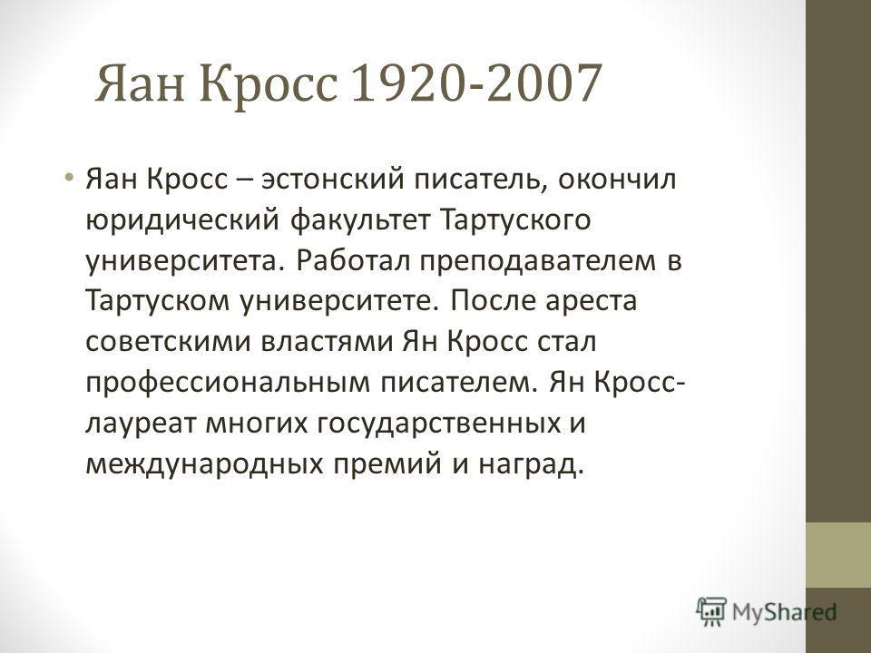 Яан Кросс 1920-2007 Яан Кросс – эстонский писатель, окончил юридический факультет Тартуского университета. Работал преподавателем в Тартуском университете. После ареста советскими властями Ян Кросс стал профессиональным писателем. Ян Кросс- лауреат м